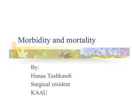 Morbidity and mortality By: Hanaa Tashkandi Surgical resident KAAU.