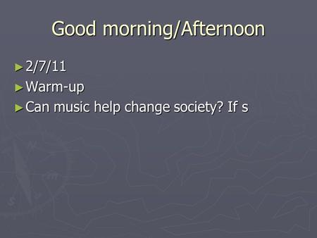 Good morning/Afternoon ► 2/7/11 ► Warm-up ► Can music help change society? If s.