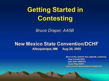 New Mexico State Convention/DCHF Albuquerque, NM Aug 20, 2005 Getting Started in Contesting Bruce Draper, AA5B Much of this material was originally created.