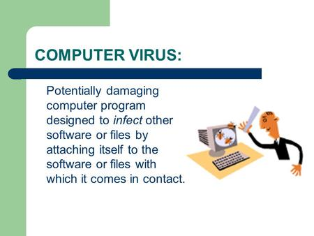 COMPUTER VIRUS: Potentially damaging computer program designed to infect other software or files by attaching itself to the software or files with which.