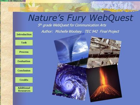 Nature's Fury WebQuest Task Process Evaluation Conclusion Credits Introduction Additional Resources 5 th grade WebQuest for Communication Arts Author: