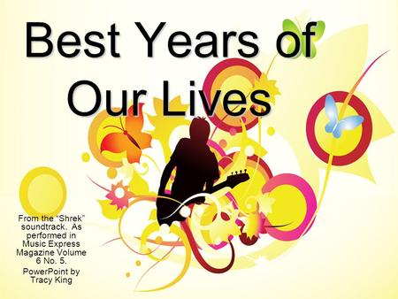 "Best Years of Our Lives From the ""Shrek"" soundtrack. As performed in Music Express Magazine Volume 6 No. 5. PowerPoint by Tracy King."