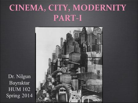 CINEMA, CITY, MODERNITY PART-I Dr. Nilgun Bayraktar HUM 102 Spring 2014.