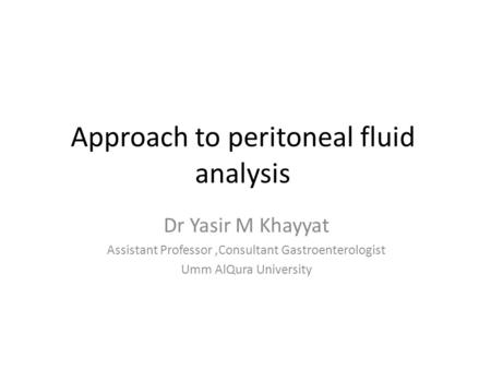 Approach to peritoneal fluid analysis Dr Yasir M Khayyat Assistant Professor,Consultant Gastroenterologist Umm AlQura University.