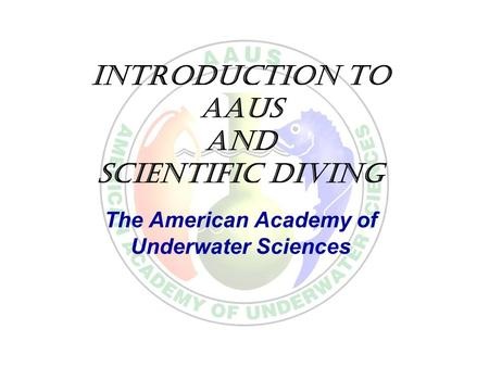 Introduction to AAUS and Scientific Diving The American Academy of Underwater Sciences.