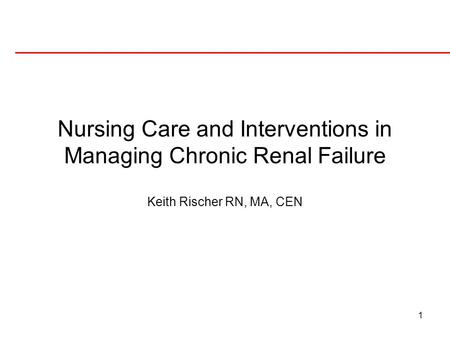 1 Nursing Care and Interventions in Managing Chronic Renal Failure Keith Rischer RN, MA, CEN.