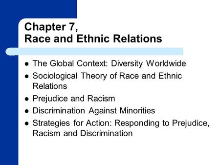 Chapter 7, Race and Ethnic Relations The Global Context: Diversity Worldwide Sociological Theory of Race and Ethnic Relations Prejudice and Racism Discrimination.