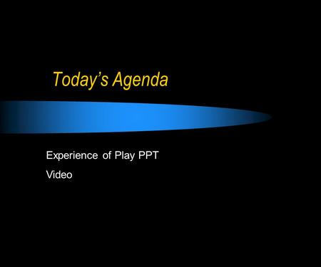 Today's Agenda Experience of Play PPT Video. The Experience of Play.