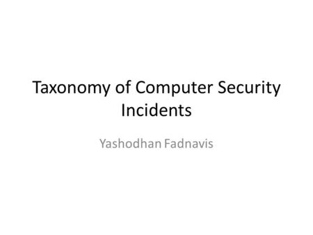 Taxonomy of Computer Security Incidents Yashodhan Fadnavis.