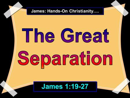 "James: Hands-On Christianity…. James 1:19-27. The kind that occurs in a Christian between "" hearing the Word "" and "" living the Word."""