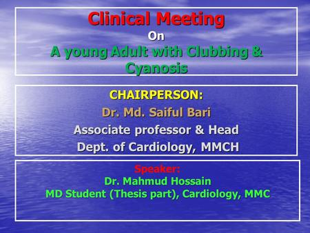 Clinical Meeting On A young Adult with Clubbing & Cyanosis CHAIRPERSON: Dr. Md. Saiful Bari Associate professor & Head Dept. of Cardiology, MMCH Dept.