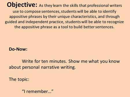 Objective: As they learn the skills that professional writers use to compose sentences, students will be able to identify appositive phrases by their unique.