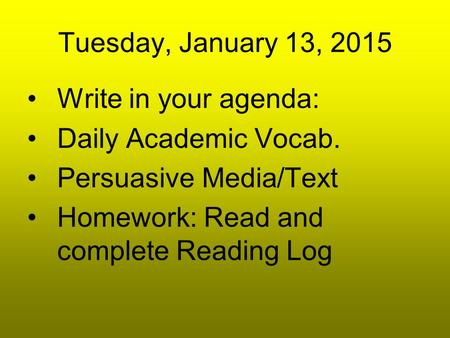 Tuesday, January 13, 2015 Write in your agenda: Daily Academic Vocab. Persuasive Media/Text Homework: Read and complete Reading Log.