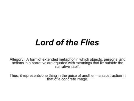 Lord of the Flies Allegory: A form of extended metaphor in which objects, persons, and actions in a narrative are equated with meanings that lie outside.