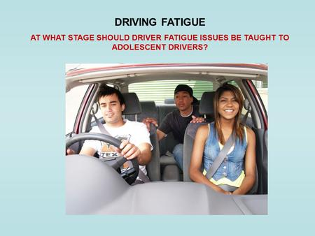 DRIVING FATIGUE AT WHAT STAGE SHOULD DRIVER FATIGUE ISSUES BE TAUGHT TO ADOLESCENT DRIVERS?