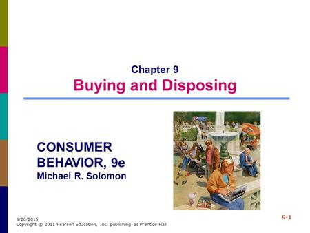 9-1 5/20/2015 Copyright © 2011 Pearson Education, Inc. publishing as Prentice Hall Chapter 9 Buying and Disposing CONSUMER BEHAVIOR, 9e Michael R. Solomon.