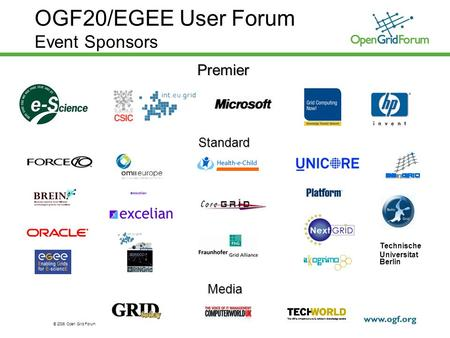 © 2006 Open Grid Forum 1 OGF20/EGEE User Forum Event SponsorsPremier Standard Media GRIDtoday Technische Universitat Berlin.