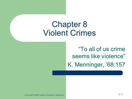 "Copyright © 2006 Pearson Education Canada Inc. 8 - 1 Chapter 8 Violent Crimes ""To all of us crime seems like violence"" K. Menninger, '68:157."