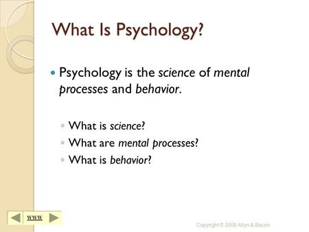 WWW Copyright © 2008 Allyn & Bacon What Is Psychology? Psychology is the science of mental processes and behavior. ◦ What is science? ◦ What are mental.