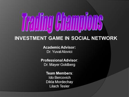 INVESTMENT GAME IN SOCIAL NETWORK Academic Advisor: Dr. Yuval Alovici Professional Advisor: Dr. Mayer Goldberg Team Members: Ido Bercovich Dikla Mordechay.