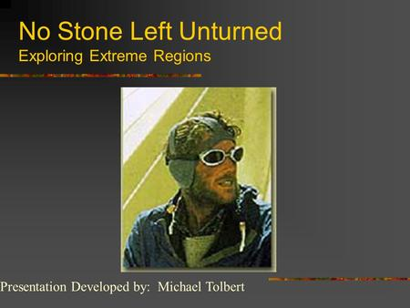 No Stone Left Unturned Exploring Extreme Regions Presentation Developed by: Michael Tolbert.