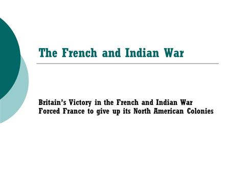 The French and Indian War Britain's Victory in the French and Indian War Forced France to give up its North American Colonies.