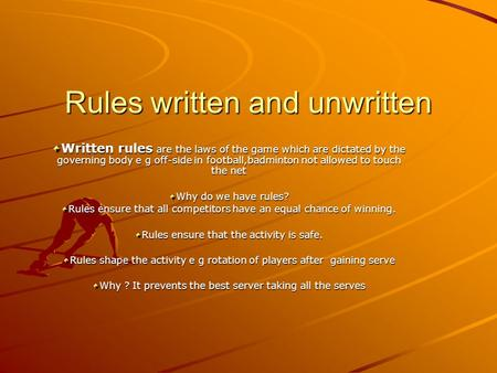 Rules written and unwritten Written rules are the laws of the game which are dictated by the governing body e g off-side in football,badminton not allowed.