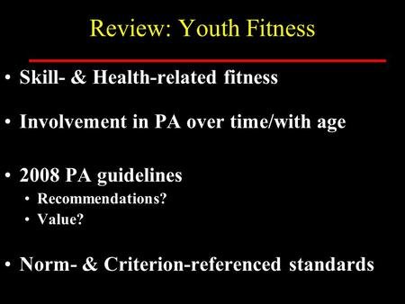 Review: Youth Fitness Skill- & Health-related fitness Involvement in PA over time/with age 2008 PA guidelines Recommendations? Value? Norm- & Criterion-referenced.