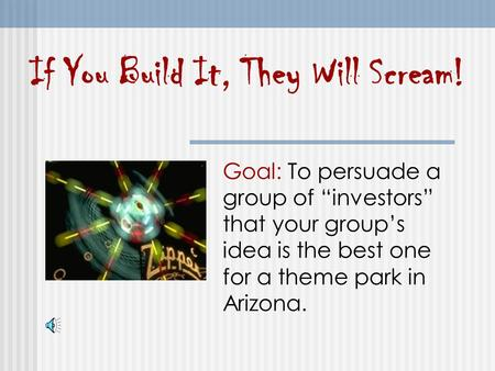 "If You Build It, They Will Scream! Goal: To persuade a group of ""investors"" that your group's idea is the best one for a theme park in Arizona."