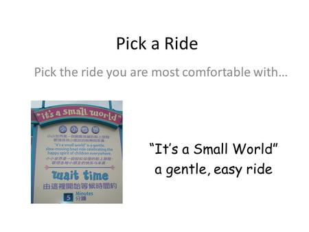"Pick a Ride Pick the ride you are most comfortable with… ""It's a Small World"" a gentle, easy ride."