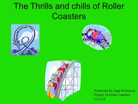 The Thrills and chills of Roller Coasters Presented By Gage Holzhauer Project 16 Roller Coasters 1/11/12.