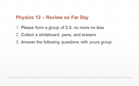 Physics 12 – Review so Far Day 1.Please form a group of 2-3, no more no less 2.Collect a whiteboard, pens, and erasers 3.Answer the following questions.