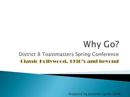 District 8 Toastmasters Spring Conference Classic Hollywood, 1930's and beyond Prepared by Jeanette Lynch, DTM.