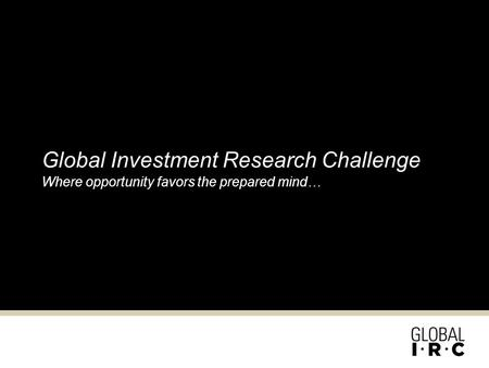 Global Investment Research Challenge Where opportunity favors the prepared mind…