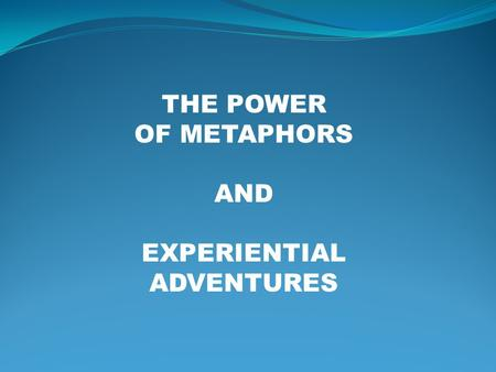 THE POWER OF METAPHORS AND EXPERIENTIAL ADVENTURES.