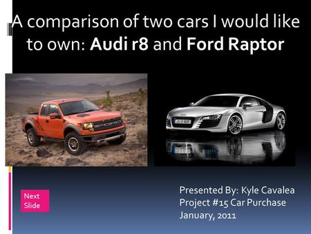 A comparison of two cars I would like to own: Audi r8 and Ford Raptor Presented By: Kyle Cavalea Project #15 Car Purchase January, 2011 Next Slide.