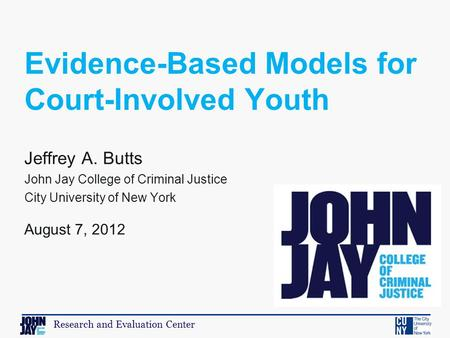 Research and Evaluation Center Jeffrey A. Butts John Jay College of Criminal Justice City University of New York August 7, 2012 Evidence-Based Models for.