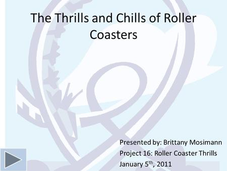 The Thrills and Chills of Roller Coasters Presented by: Brittany Mosimann Project 16: Roller Coaster Thrills January 5 th, 2011.