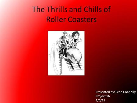 The Thrills and Chills of Roller Coasters Presented by: Sean Connolly Project 16 1/6/11.