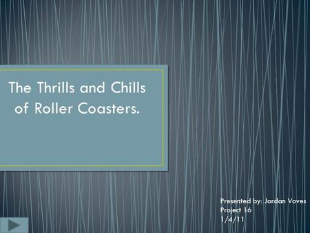 The Thrills and Chills of Roller Coasters. Presented by: Jordan Voves Project 16 1/4/11.