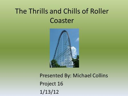 The Thrills and Chills of Roller Coaster Presented By: Michael Collins Project 16 1/13/12.