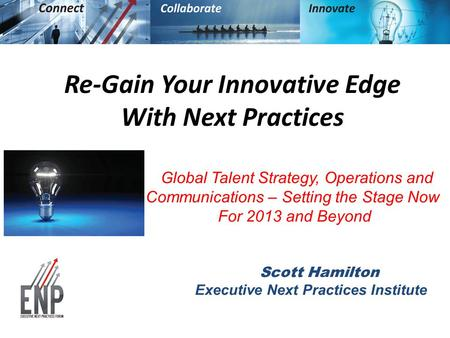 Re-Gain Your Innovative Edge With Next Practices Global Talent Strategy, Operations and Communications – Setting the Stage Now For 2013 and Beyond Scott.
