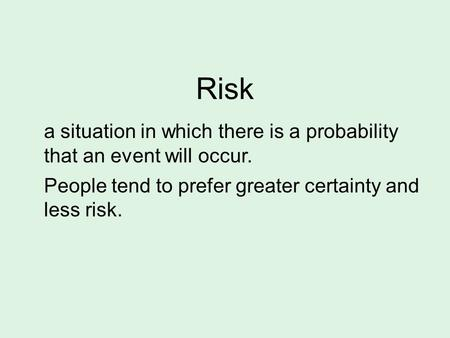 Risk a situation in which there is a probability that an event will occur. People tend to prefer greater certainty and less risk.