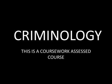 CRIMINOLOGY THIS IS A COURSEWORK ASSESSED COURSE.