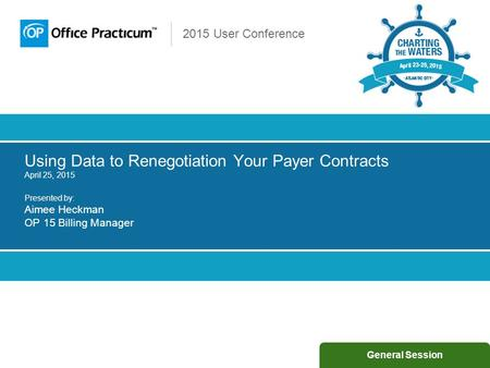 2015 User Conference Using Data to Renegotiation Your Payer Contracts April 25, 2015 Presented by: Aimee Heckman OP 15 Billing Manager General Session.