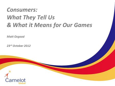 Consumers: What They Tell Us & What it Means for Our Games Matt Osgood 23 rd October 2012.