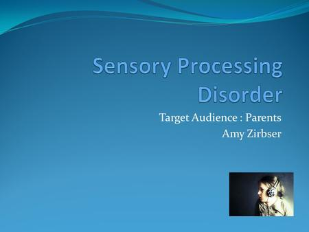 Target Audience : Parents Amy Zirbser What is it? Trouble responding to and receiving information through senses May affect multiple senses Hyper or.