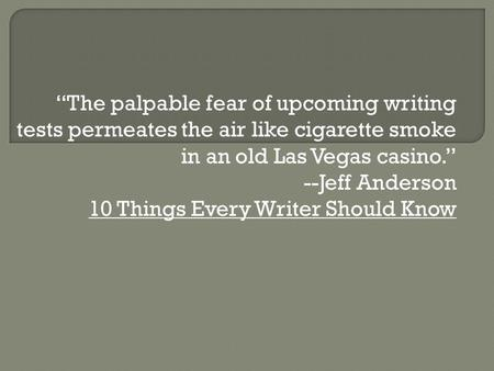 """The palpable fear of upcoming writing tests permeates the air like cigarette smoke in an <strong>old</strong> Las Vegas casino."" --Jeff Anderson 10 Things Every Writer."