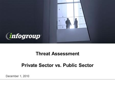 Threat Assessment Private Sector vs. Public Sector December 1, 2010.