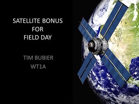 SATELLITE BONUS FOR FIELD DAY TIM BUBIER WT1A. WHY SATELLITE? ALL IT TAKES IS 1 QSO FOR THE 100 POINT BONUS OPERATING SATELLITE IS FUN AND EXCITING IT'S.
